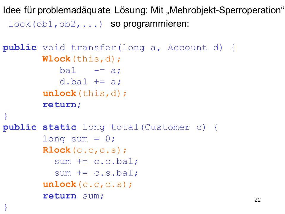 22 Idee für problemadäquate Lösung: Mit Mehrobjekt-Sperroperation lock(ob1,ob2,...) so programmieren: public void transfer(long a, Account d) { Wlock(
