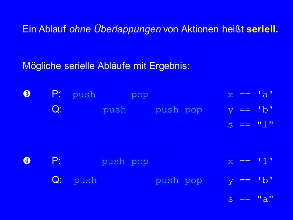 Ein Ablauf ohne Überlappungen von Aktionen heißt seriell. Mögliche serielle Abläufe mit Ergebnis: P: push pop x == 'a' Q: push push pop y == 'b' s ==
