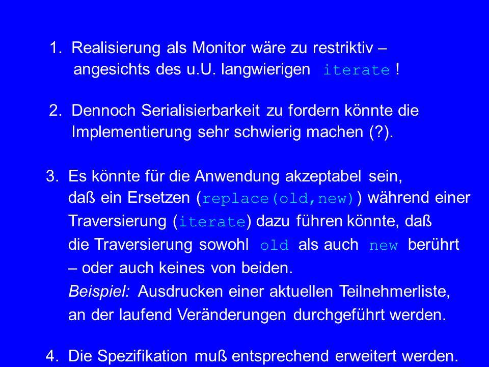 1. Realisierung als Monitor wäre zu restriktiv – angesichts des u.U. langwierigen iterate ! 2. Dennoch Serialisierbarkeit zu fordern könnte die Implem