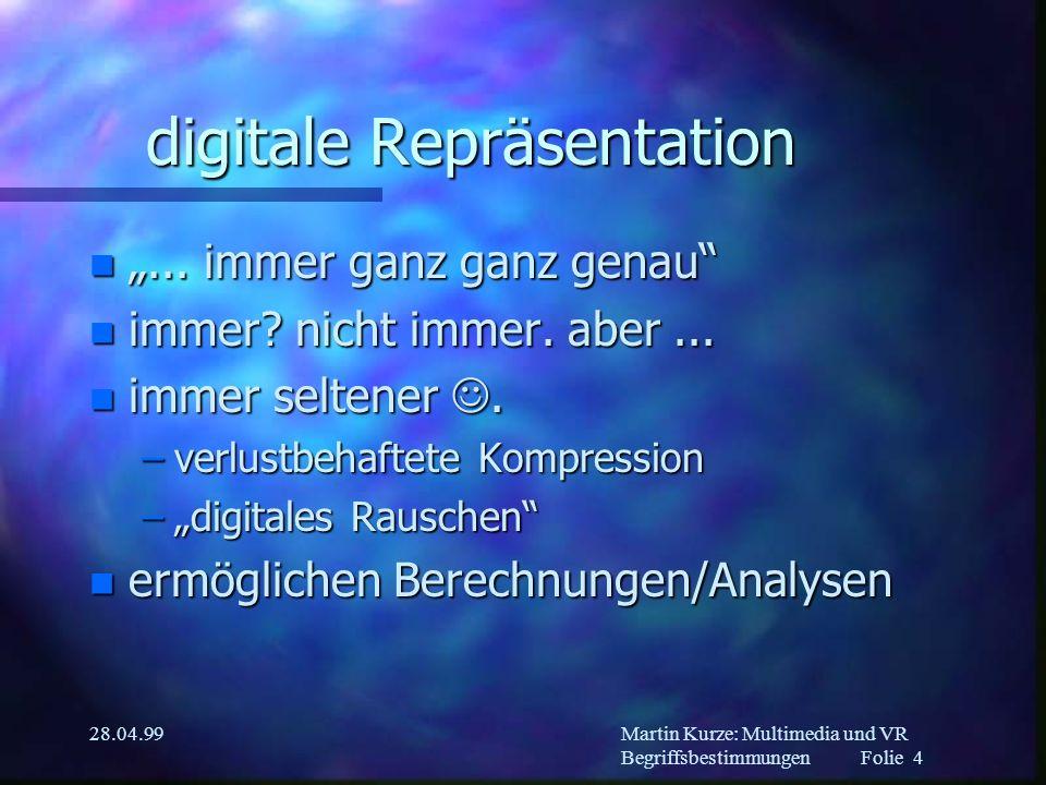 Martin Kurze: Multimedia und VR Begriffsbestimmungen Folie 3 28.04.99 analoge Repräsentation n beliebig (un)scharf n der menschlichen Wahrnehmung angepaßt n Fotos, Filme,...