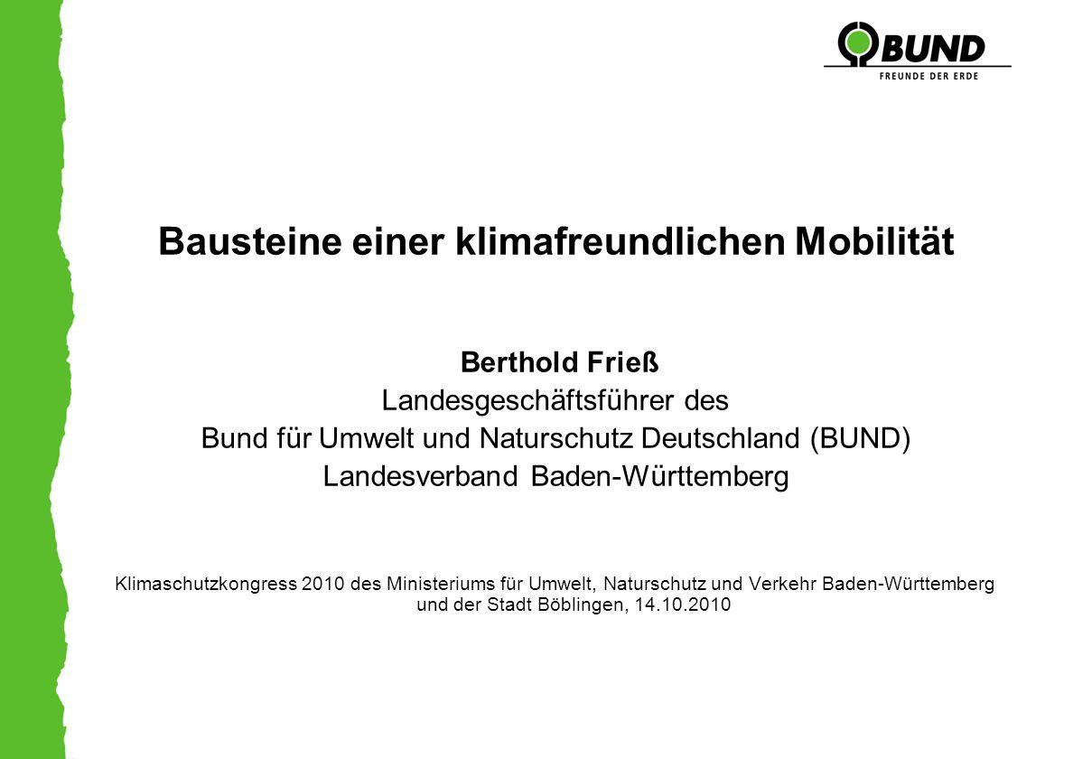 Bausteine einer klimafreundlichen Mobilität Berthold Frieß Landesgeschäftsführer des Bund für Umwelt und Naturschutz Deutschland (BUND) Landesverband