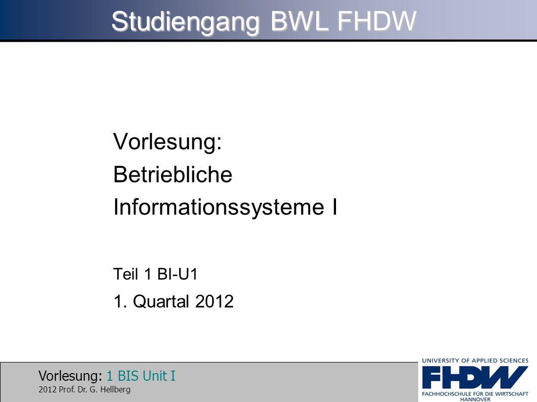 Vorlesung: 1 BIS Unit I 2012 Prof. Dr. G. Hellberg Studiengang BWL FHDW Vorlesung: Betriebliche Informationssysteme I Teil 1 BI-U1 1. Quartal 2012