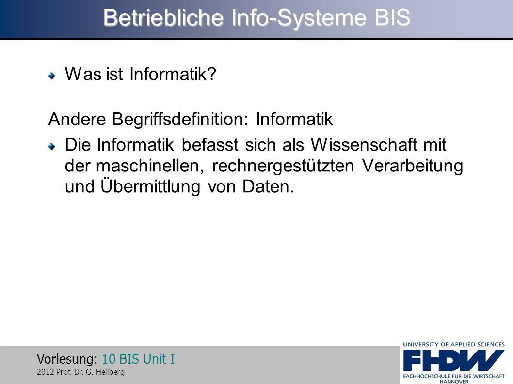 Vorlesung: 10 BIS Unit I 2012 Prof. Dr. G. Hellberg Betriebliche Info-Systeme BIS Was ist Informatik? Andere Begriffsdefinition: Informatik Die Inform