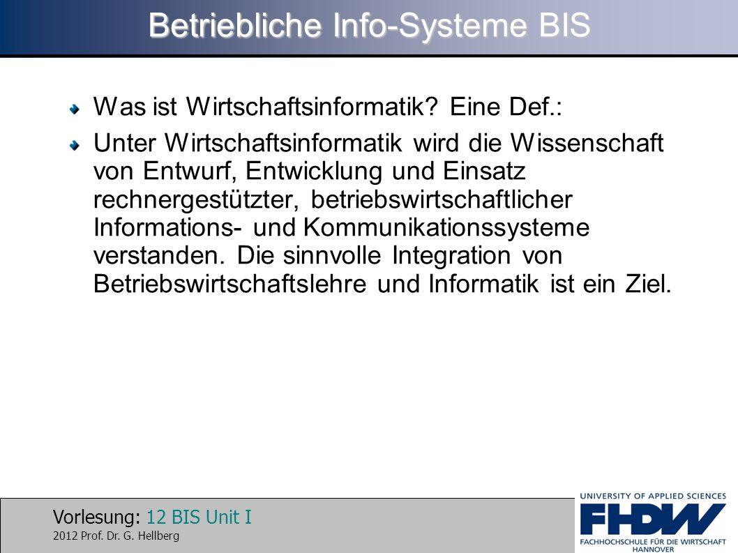 Vorlesung: 12 BIS Unit I 2012 Prof. Dr. G. Hellberg Betriebliche Info-Systeme BIS Was ist Wirtschaftsinformatik? Eine Def.: Unter Wirtschaftsinformati