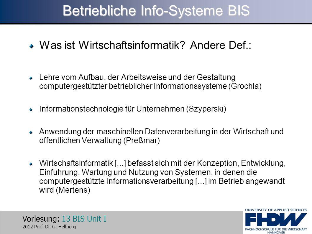 Vorlesung: 13 BIS Unit I 2012 Prof. Dr. G. Hellberg Betriebliche Info-Systeme BIS Was ist Wirtschaftsinformatik? Andere Def.: Lehre vom Aufbau, der Ar