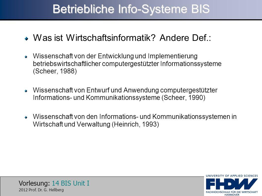 Vorlesung: 14 BIS Unit I 2012 Prof. Dr. G. Hellberg Betriebliche Info-Systeme BIS Was ist Wirtschaftsinformatik? Andere Def.: Wissenschaft von der Ent
