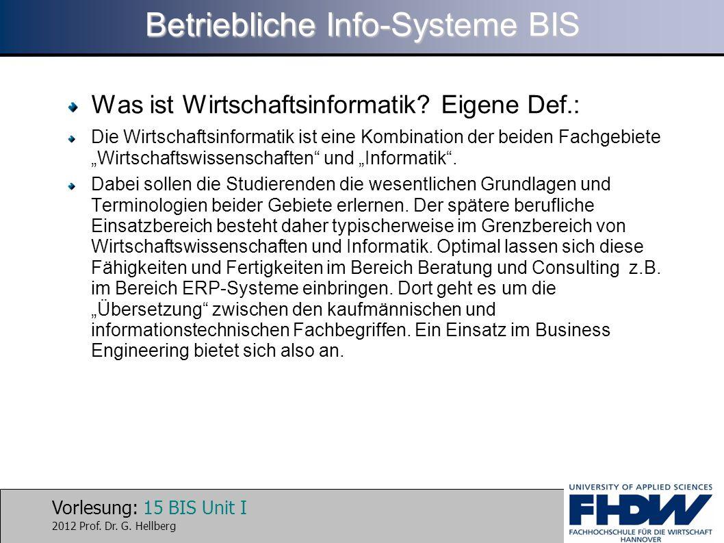 Vorlesung: 15 BIS Unit I 2012 Prof. Dr. G. Hellberg Betriebliche Info-Systeme BIS Was ist Wirtschaftsinformatik? Eigene Def.: Die Wirtschaftsinformati