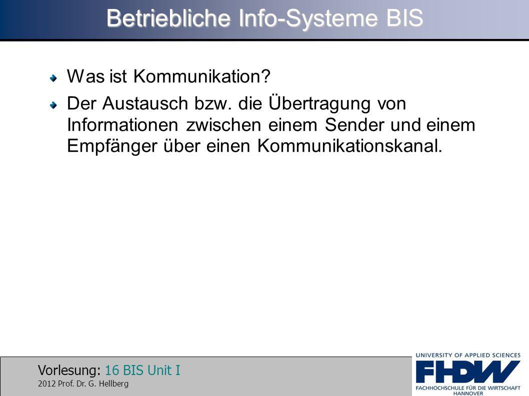 Vorlesung: 16 BIS Unit I 2012 Prof. Dr. G. Hellberg Betriebliche Info-Systeme BIS Was ist Kommunikation? Der Austausch bzw. die Übertragung von Inform