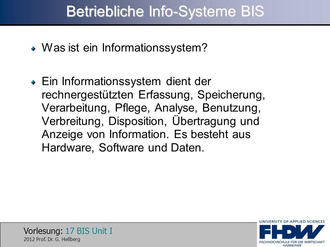 Vorlesung: 17 BIS Unit I 2012 Prof. Dr. G. Hellberg Betriebliche Info-Systeme BIS Was ist ein Informationssystem? Ein Informationssystem dient der rec