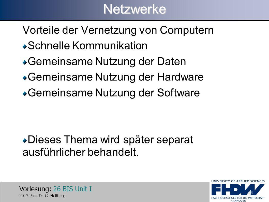 Vorlesung: 26 BIS Unit I 2012 Prof. Dr. G. HellbergNetzwerke Vorteile der Vernetzung von Computern Schnelle Kommunikation Gemeinsame Nutzung der Daten
