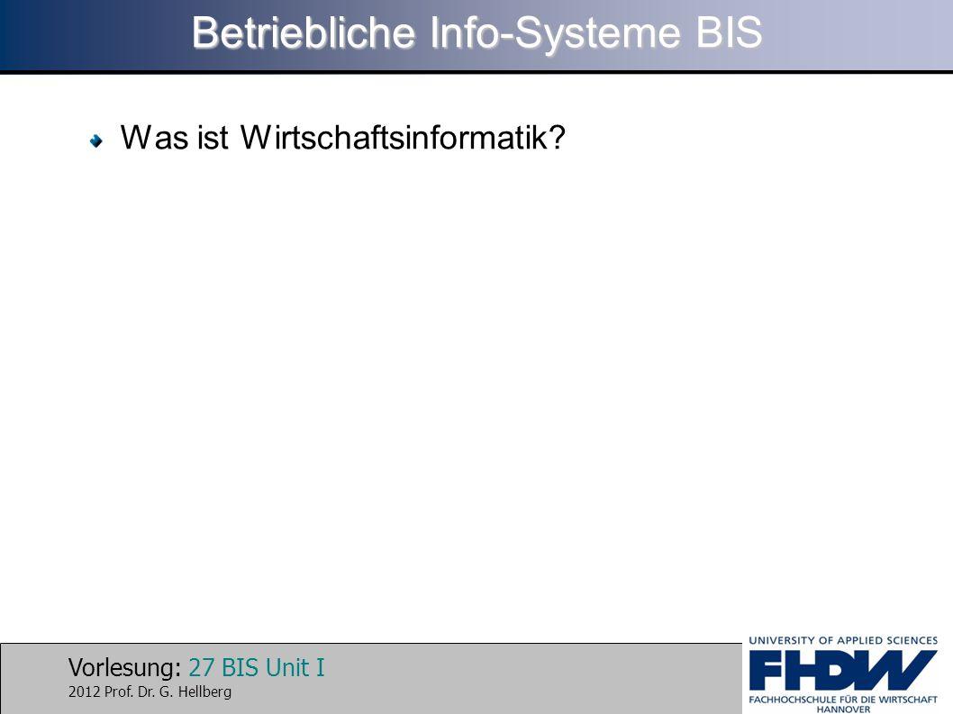 Vorlesung: 27 BIS Unit I 2012 Prof. Dr. G. Hellberg Betriebliche Info-Systeme BIS Was ist Wirtschaftsinformatik?