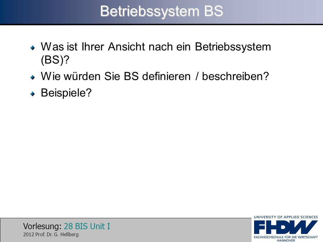 Vorlesung: 28 BIS Unit I 2012 Prof. Dr. G. Hellberg Betriebssystem BS Was ist Ihrer Ansicht nach ein Betriebssystem (BS)? Wie würden Sie BS definieren