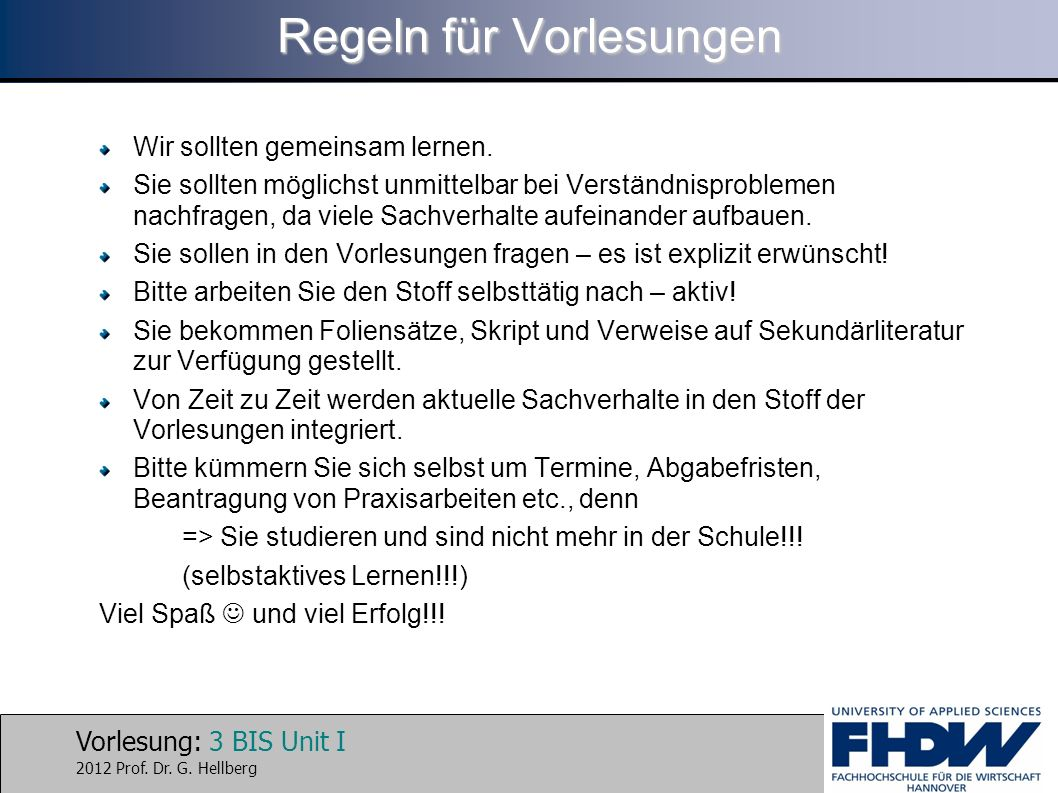 Vorlesung: 3 BIS Unit I 2012 Prof. Dr. G. Hellberg Regeln für Vorlesungen Wir sollten gemeinsam lernen. Sie sollten möglichst unmittelbar bei Verständ