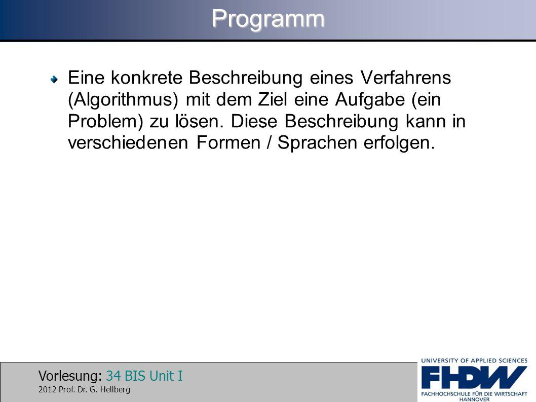 Vorlesung: 34 BIS Unit I 2012 Prof. Dr. G. HellbergProgramm Eine konkrete Beschreibung eines Verfahrens (Algorithmus) mit dem Ziel eine Aufgabe (ein P