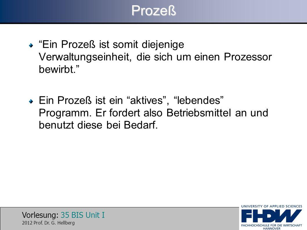 Vorlesung: 35 BIS Unit I 2012 Prof. Dr. G. HellbergProzeß Ein Prozeß ist somit diejenige Verwaltungseinheit, die sich um einen Prozessor bewirbt. Ein