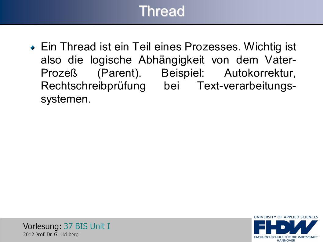 Vorlesung: 37 BIS Unit I 2012 Prof. Dr. G. HellbergThread Ein Thread ist ein Teil eines Prozesses. Wichtig ist also die logische Abhängigkeit von dem