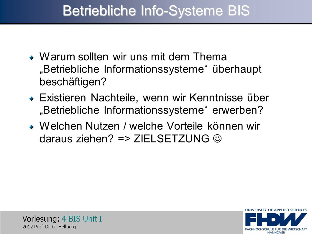 Vorlesung: 4 BIS Unit I 2012 Prof. Dr. G. Hellberg Betriebliche Info-Systeme BIS Warum sollten wir uns mit dem Thema Betriebliche Informationssysteme