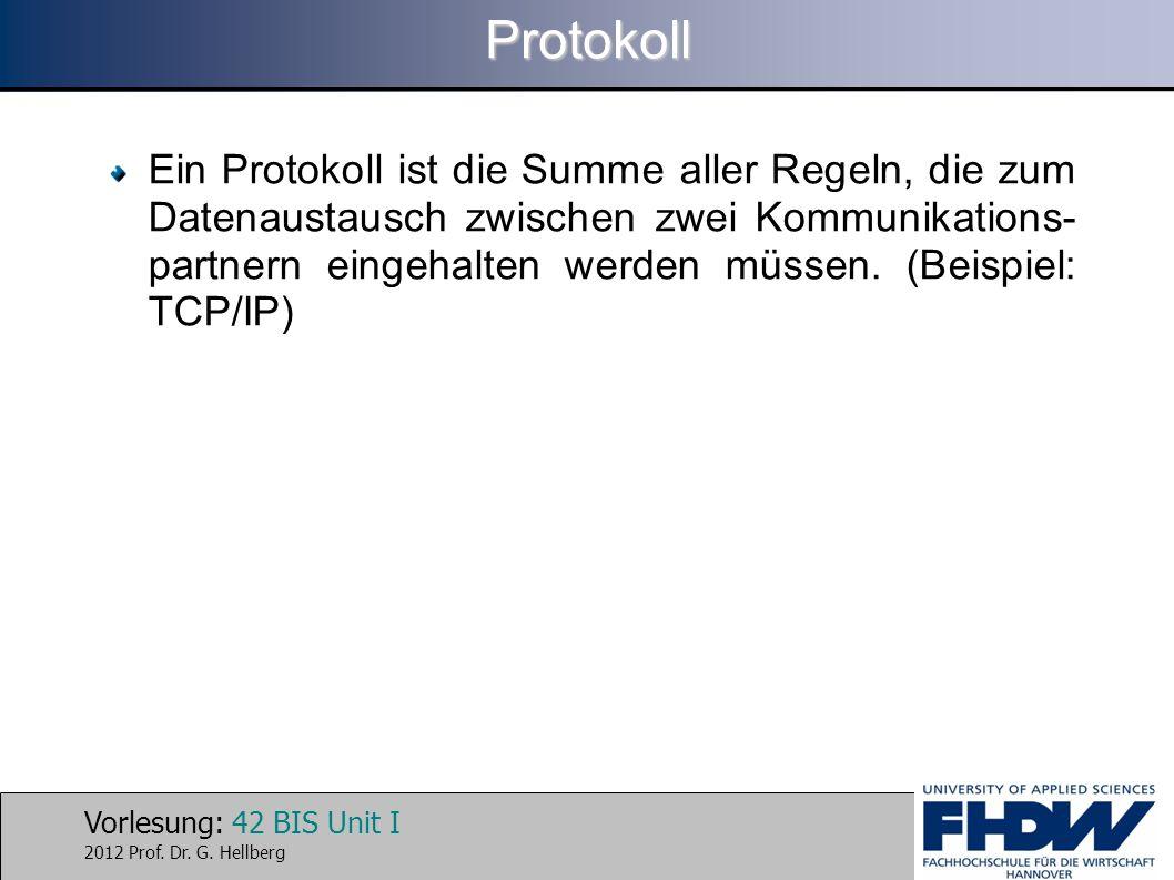 Vorlesung: 42 BIS Unit I 2012 Prof. Dr. G. HellbergProtokoll Ein Protokoll ist die Summe aller Regeln, die zum Datenaustausch zwischen zwei Kommunikat