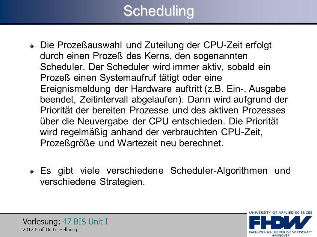 Vorlesung: 47 BIS Unit I 2012 Prof. Dr. G. HellbergScheduling Die Prozeßauswahl und Zuteilung der CPU-Zeit erfolgt durch einen Prozeß des Kerns, den s