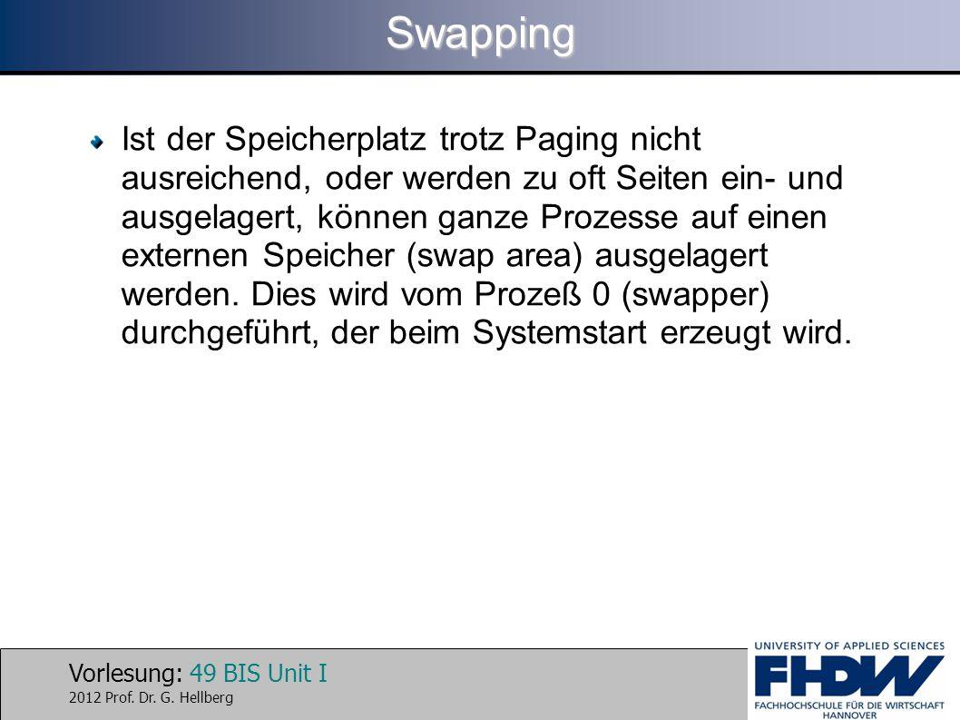 Vorlesung: 49 BIS Unit I 2012 Prof. Dr. G. HellbergSwapping Ist der Speicherplatz trotz Paging nicht ausreichend, oder werden zu oft Seiten ein- und a