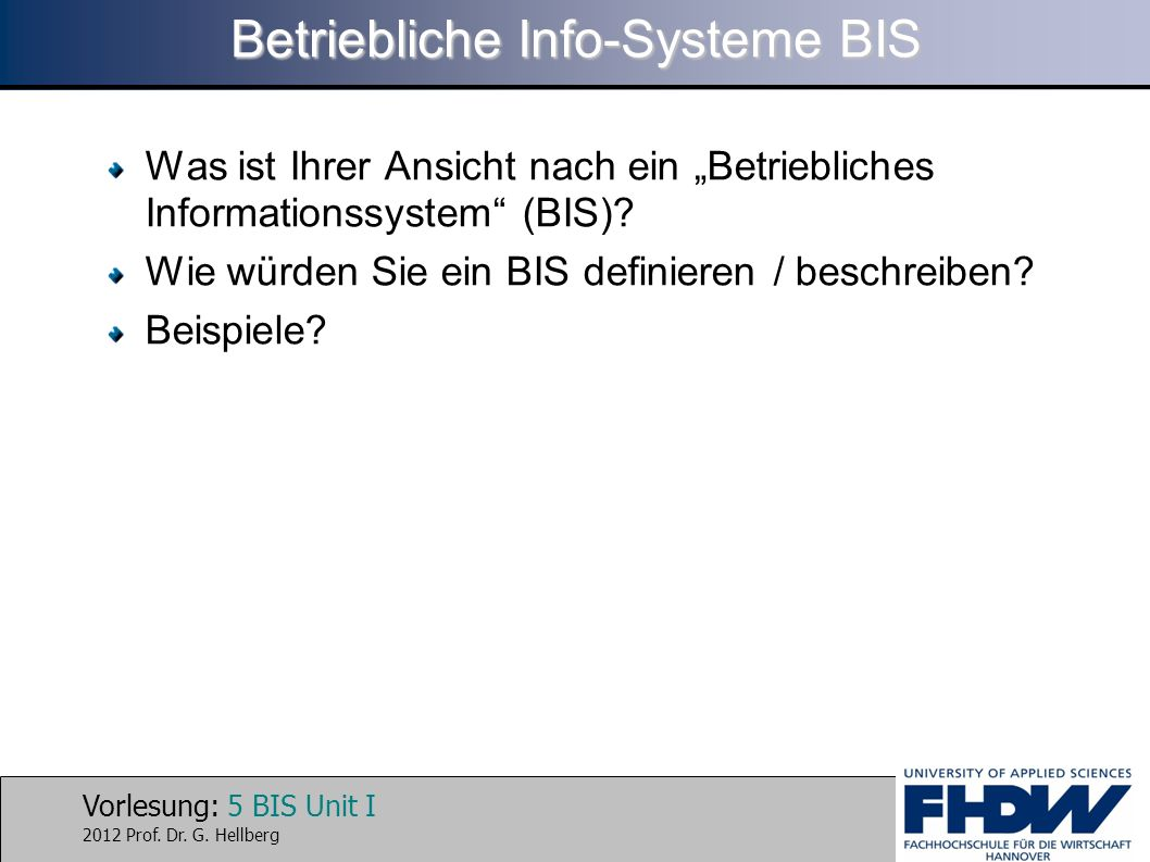 Vorlesung: 5 BIS Unit I 2012 Prof. Dr. G. Hellberg Betriebliche Info-Systeme BIS Was ist Ihrer Ansicht nach ein Betriebliches Informationssystem (BIS)