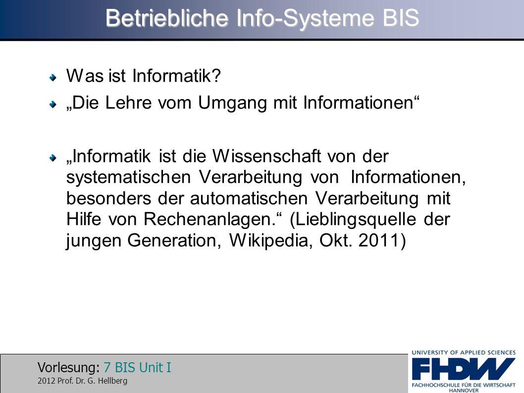 Vorlesung: 7 BIS Unit I 2012 Prof. Dr. G. Hellberg Betriebliche Info-Systeme BIS Was ist Informatik? Die Lehre vom Umgang mit Informationen Informatik