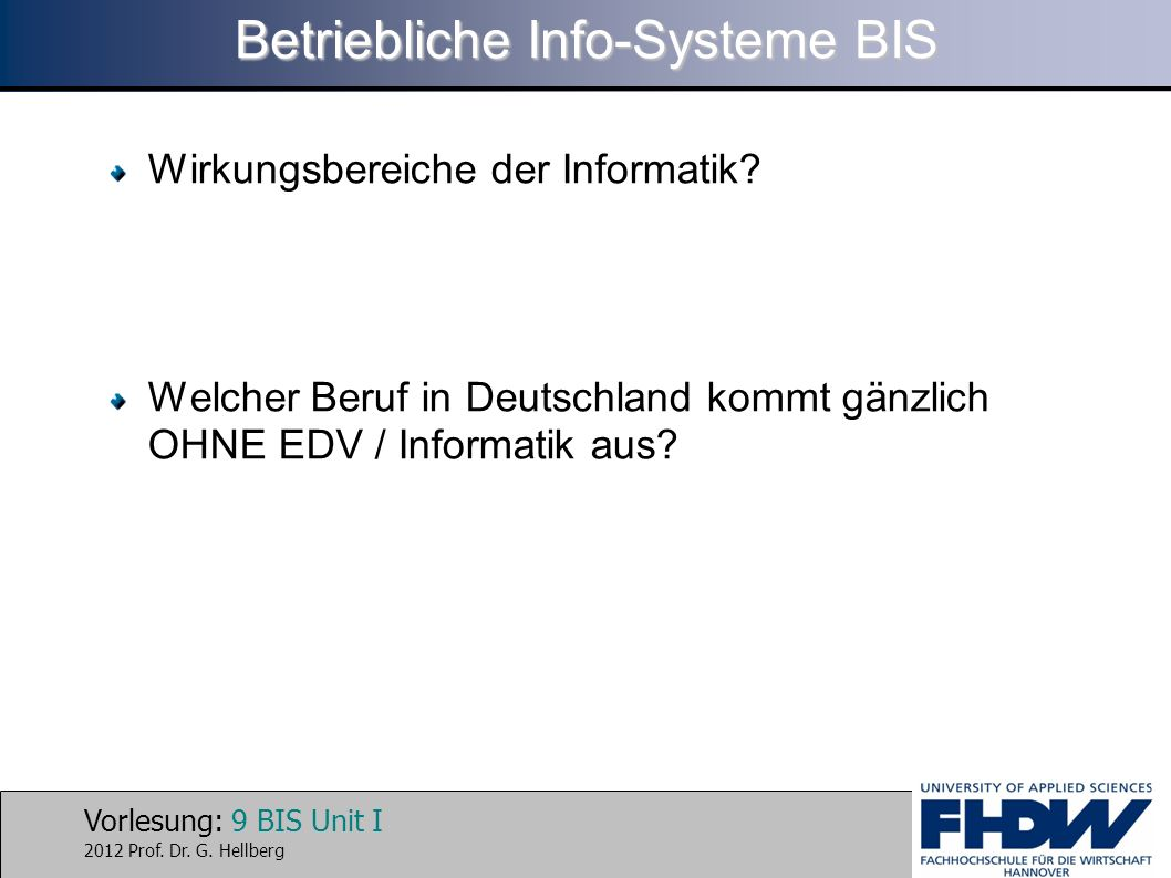 Vorlesung: 9 BIS Unit I 2012 Prof. Dr. G. Hellberg Betriebliche Info-Systeme BIS Wirkungsbereiche der Informatik? Welcher Beruf in Deutschland kommt g