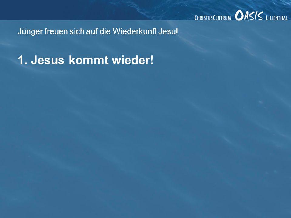 Jünger freuen sich auf die Wiederkunft Jesu! 1. Jesus kommt wieder!
