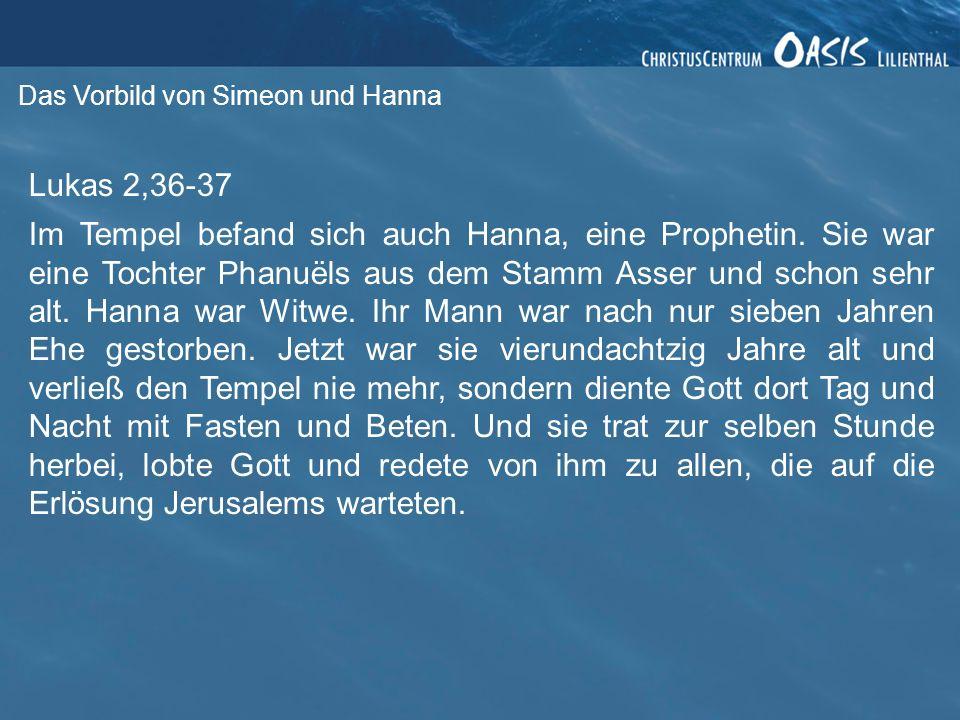 Das Vorbild von Simeon und Hanna Lukas 2,36-37 Im Tempel befand sich auch Hanna, eine Prophetin.