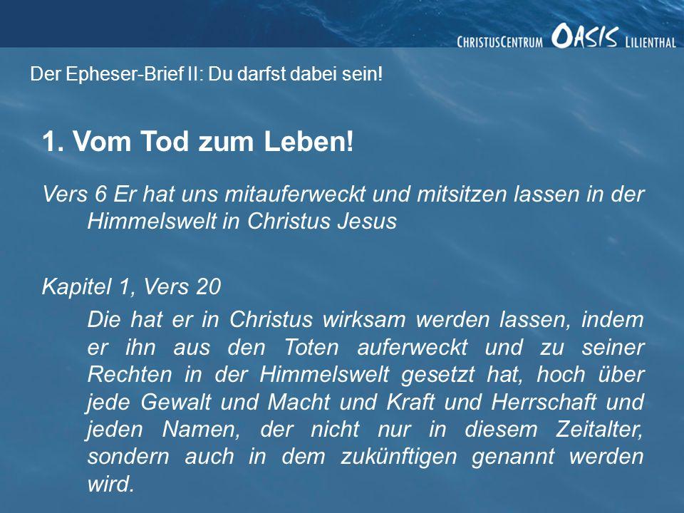 Der Epheser-Brief II: Du darfst dabei sein! 1. Vom Tod zum Leben! Vers 6 Er hat uns mitauferweckt und mitsitzen lassen in der Himmelswelt in Christus