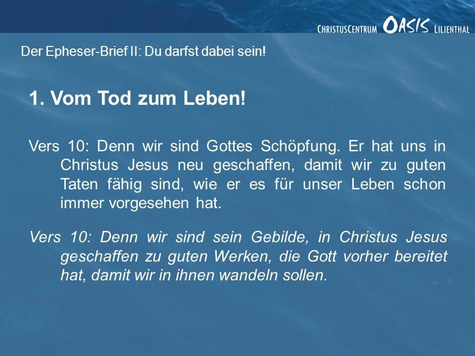 Der Epheser-Brief II: Du darfst dabei sein! 1. Vom Tod zum Leben! Vers 10: Denn wir sind Gottes Schöpfung. Er hat uns in Christus Jesus neu geschaffen