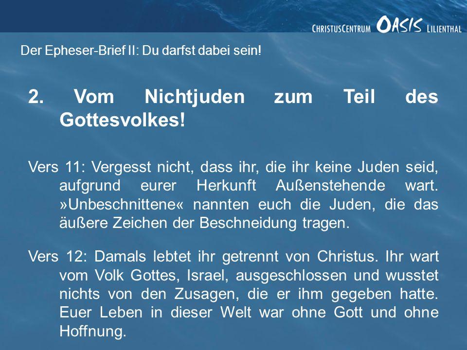 Der Epheser-Brief II: Du darfst dabei sein! 2. Vom Nichtjuden zum Teil des Gottesvolkes! Vers 11: Vergesst nicht, dass ihr, die ihr keine Juden seid,