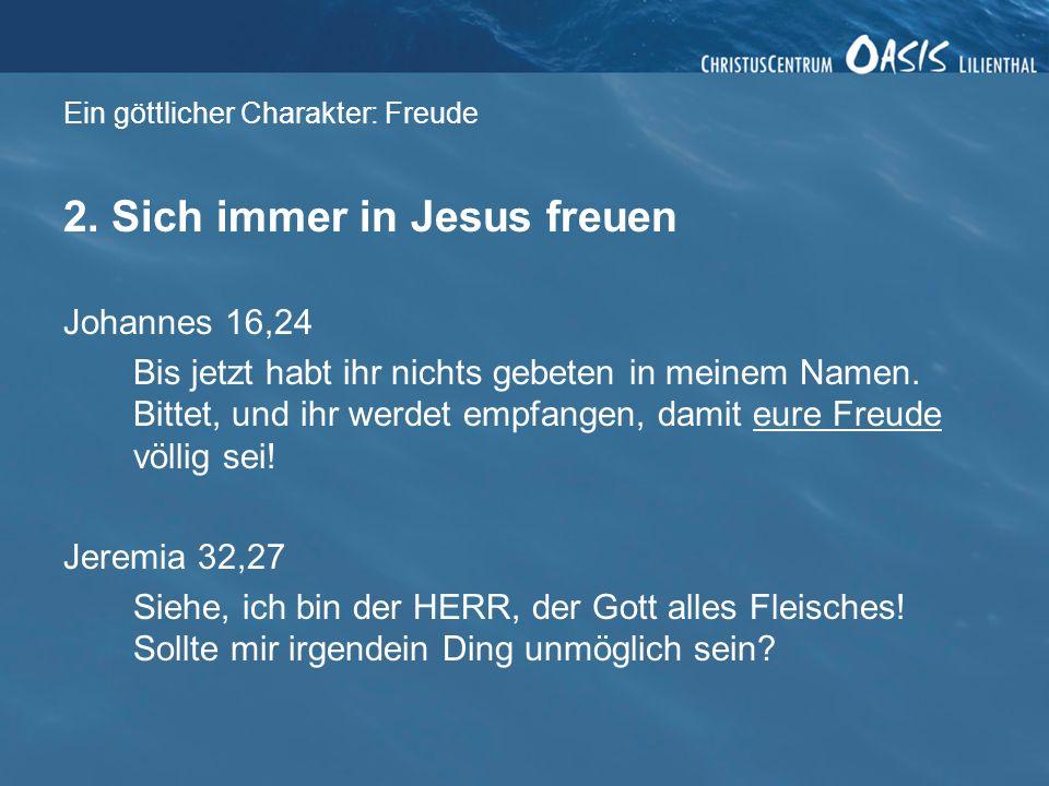 Ein göttlicher Charakter: Freude 2. Sich immer in Jesus freuen Johannes 16,24 Bis jetzt habt ihr nichts gebeten in meinem Namen. Bittet, und ihr werde