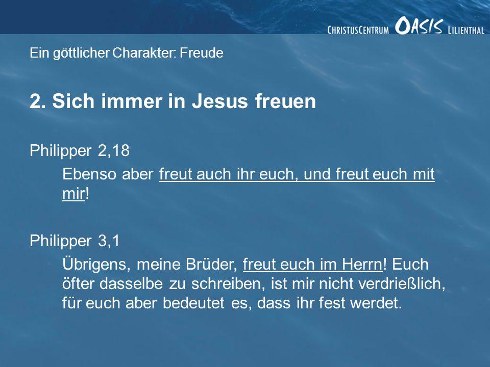 Ein göttlicher Charakter: Freude 2. Sich immer in Jesus freuen Philipper 2,18 Ebenso aber freut auch ihr euch, und freut euch mit mir! Philipper 3,1 Ü