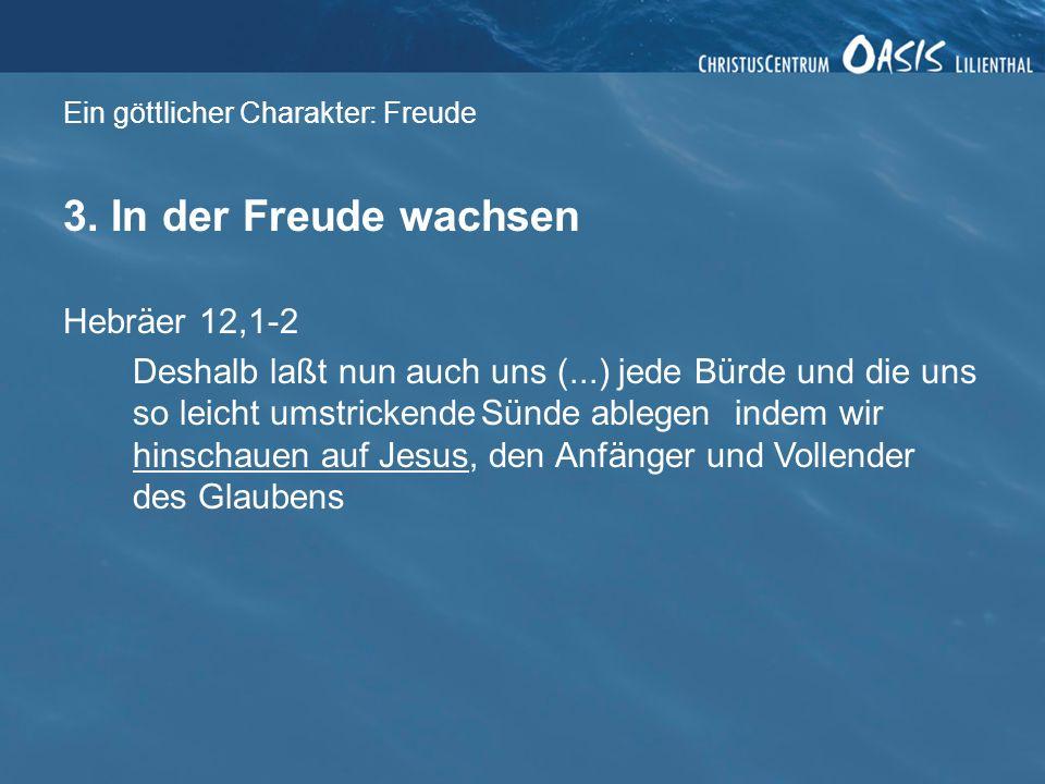 Ein göttlicher Charakter: Freude 3. In der Freude wachsen Hebräer 12,1-2 Deshalb laßt nun auch uns (...) jede Bürde und die uns so leicht umstrickende