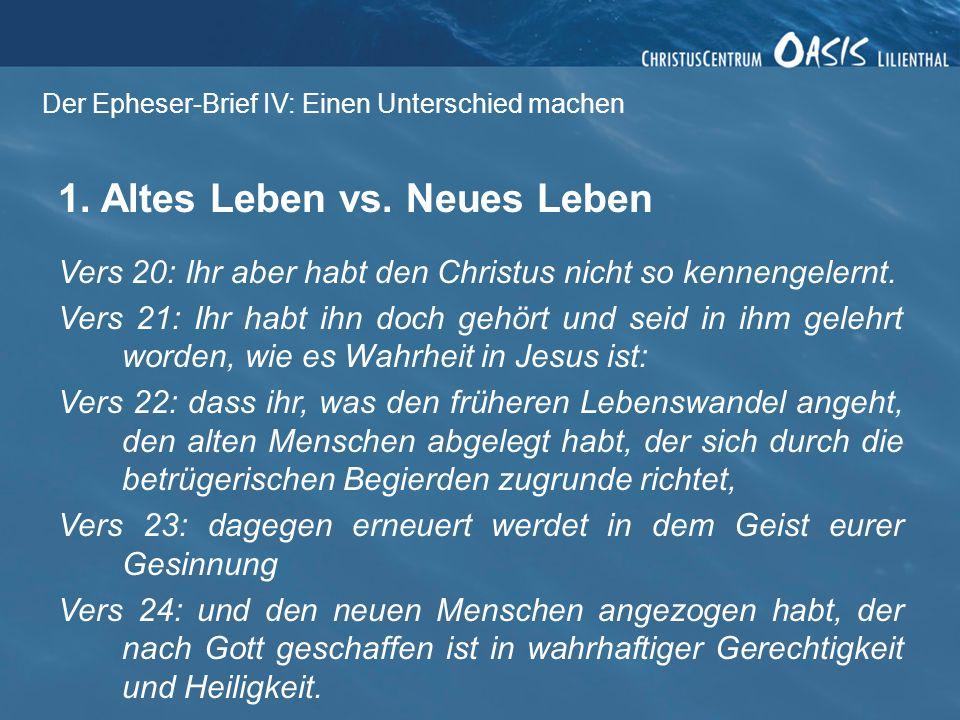 Der Epheser-Brief IV: Einen Unterschied machen 1. Altes Leben vs. Neues Leben Vers 20: Ihr aber habt den Christus nicht so kennengelernt. Vers 21: Ihr