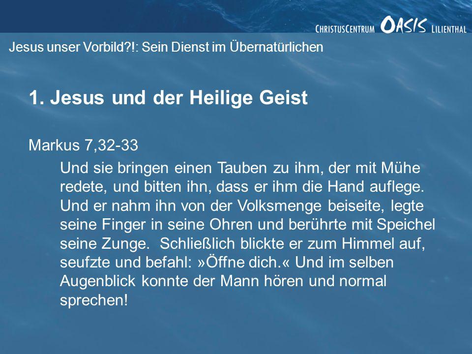 Jesus unser Vorbild?!: Sein Dienst im Übernatürlichen 1. Jesus und der Heilige Geist Markus 7,32-33 Und sie bringen einen Tauben zu ihm, der mit Mühe