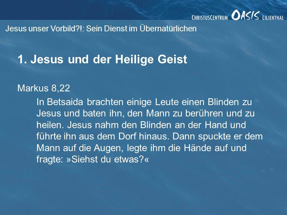Jesus unser Vorbild?!: Sein Dienst im Übernatürlichen 1. Jesus und der Heilige Geist Markus 8,22 In Betsaida brachten einige Leute einen Blinden zu Je