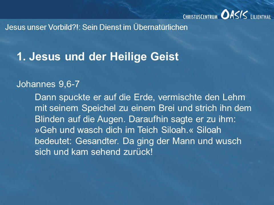 Jesus unser Vorbild?!: Sein Dienst im Übernatürlichen 1. Jesus und der Heilige Geist Johannes 9,6-7 Dann spuckte er auf die Erde, vermischte den Lehm