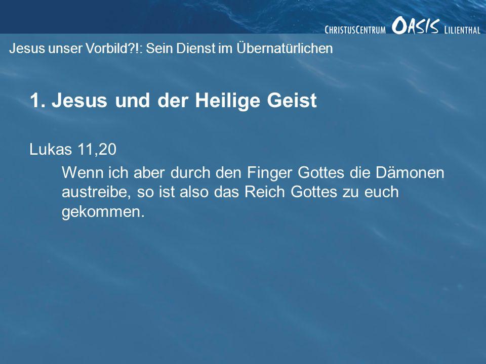 Jesus unser Vorbild?!: Sein Dienst im Übernatürlichen 1. Jesus und der Heilige Geist Lukas 11,20 Wenn ich aber durch den Finger Gottes die Dämonen aus