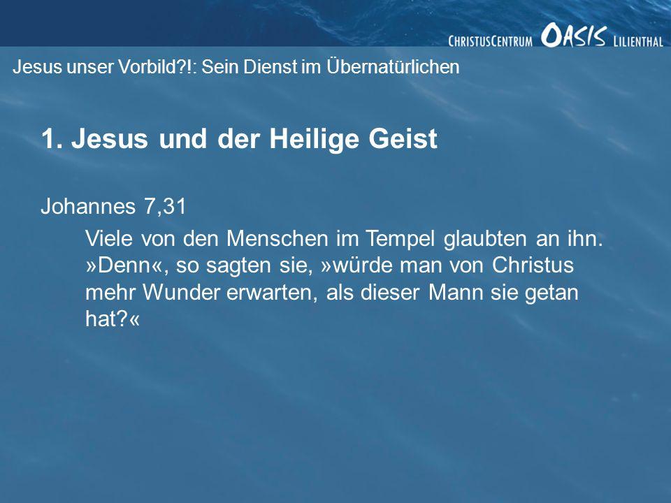 Jesus unser Vorbild?!: Sein Dienst im Übernatürlichen 1. Jesus und der Heilige Geist Johannes 7,31 Viele von den Menschen im Tempel glaubten an ihn. »