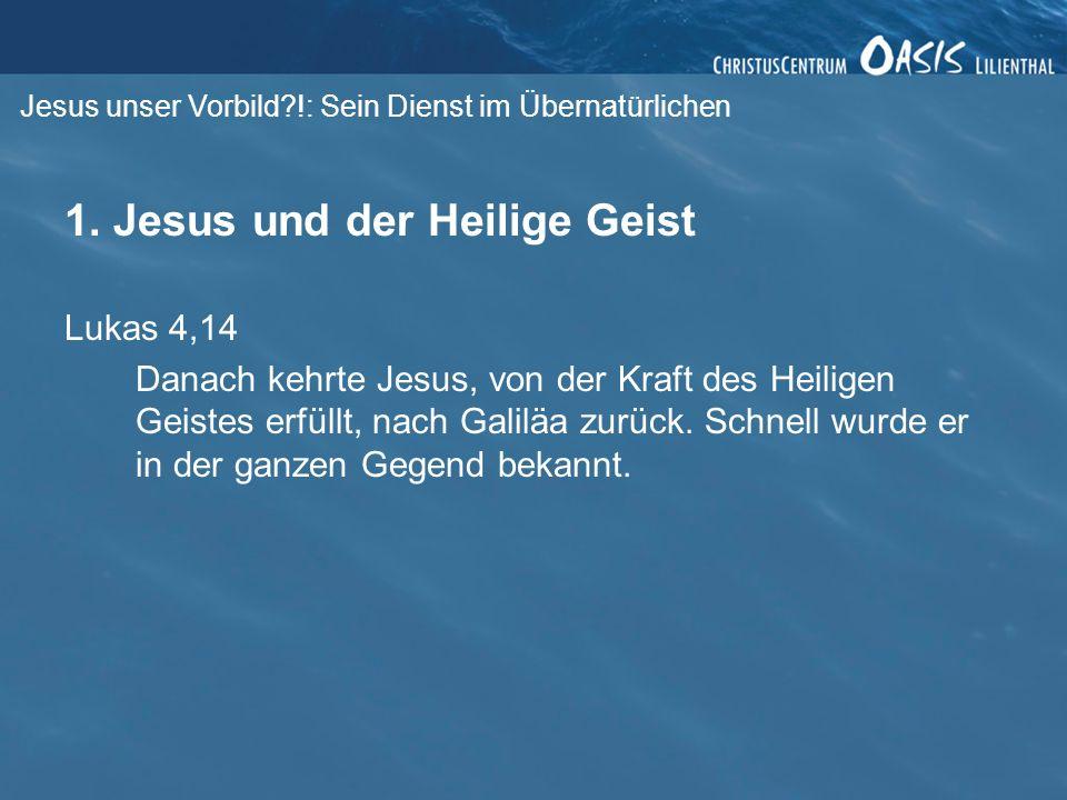Jesus unser Vorbild?!: Sein Dienst im Übernatürlichen 1. Jesus und der Heilige Geist Lukas 4,14 Danach kehrte Jesus, von der Kraft des Heiligen Geiste