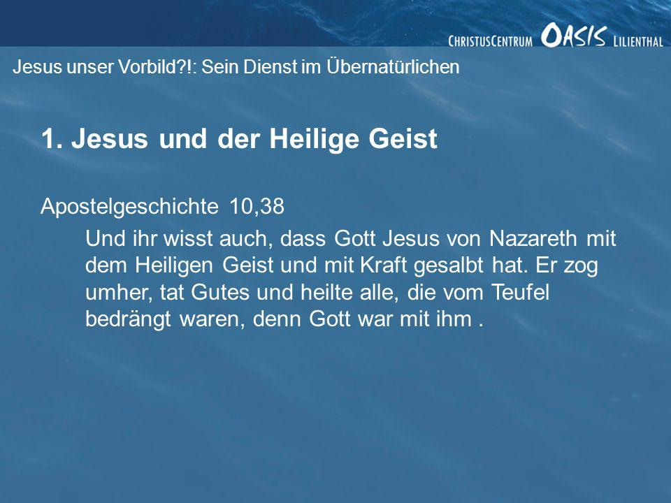 Jesus unser Vorbild?!: Sein Dienst im Übernatürlichen 1. Jesus und der Heilige Geist Apostelgeschichte 10,38 Und ihr wisst auch, dass Gott Jesus von N