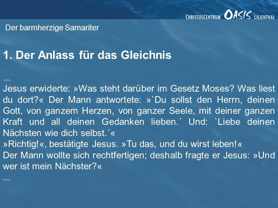 Der barmherzige Samariter 1. Der Anlass für das Gleichnis... Jesus erwiderte: »Was steht darüber im Gesetz Moses? Was liest du dort?« Der Mann antwort