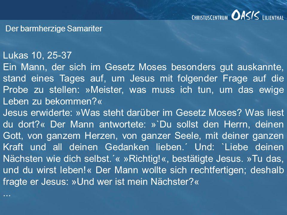 Lukas 10, 25-37 Ein Mann, der sich im Gesetz Moses besonders gut auskannte, stand eines Tages auf, um Jesus mit folgender Frage auf die Probe zu stell