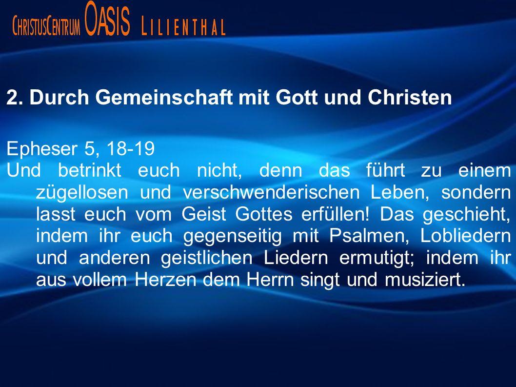 2. Durch Gemeinschaft mit Gott und Christen Epheser 5, 18-19 Und betrinkt euch nicht, denn das führt zu einem zügellosen und verschwenderischen Leben,