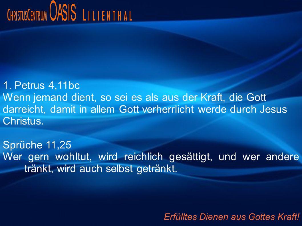 1. Petrus 4,11bc Wenn jemand dient, so sei es als aus der Kraft, die Gott darreicht, damit in allem Gott verherrlicht werde durch Jesus Christus. Sprü