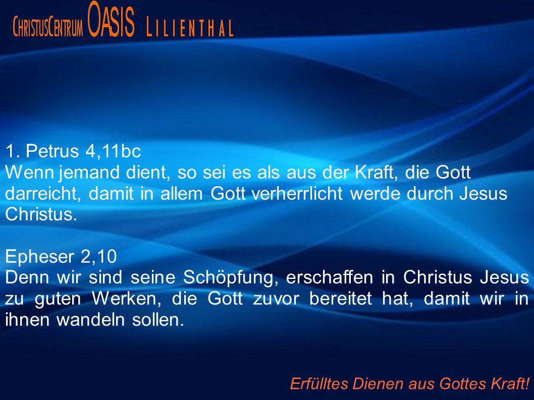 1. Petrus 4,11bc Wenn jemand dient, so sei es als aus der Kraft, die Gott darreicht, damit in allem Gott verherrlicht werde durch Jesus Christus. Ephe