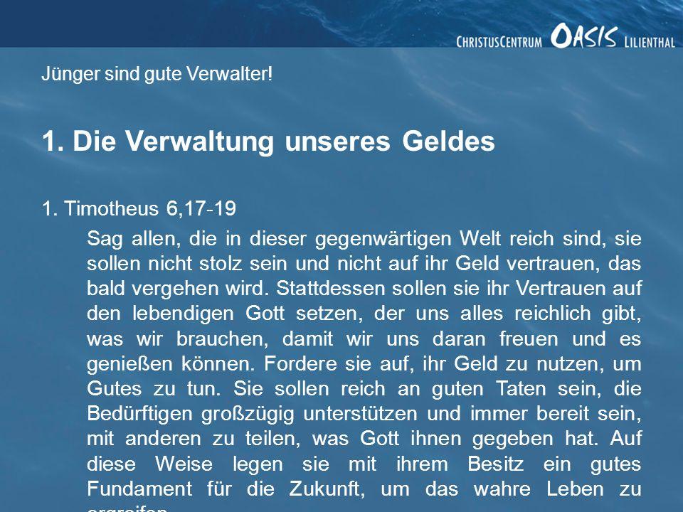 Jünger sind gute Verwalter! 1. Die Verwaltung unseres Geldes 1. Timotheus 6,17-19 Sag allen, die in dieser gegenwärtigen Welt reich sind, sie sollen n