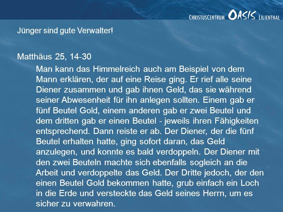 Matthäus 25, 14-30 Man kann das Himmelreich auch am Beispiel von dem Mann erklären, der auf eine Reise ging. Er rief alle seine Diener zusammen und ga
